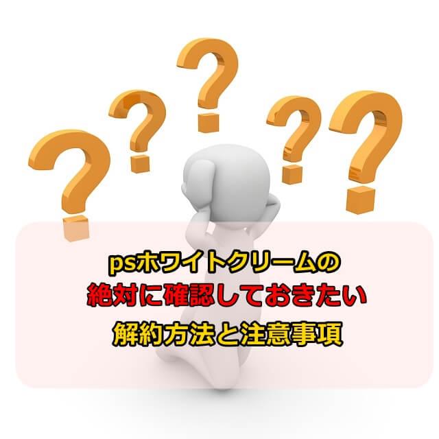 psホワイトクリームの解約方法と注意事項